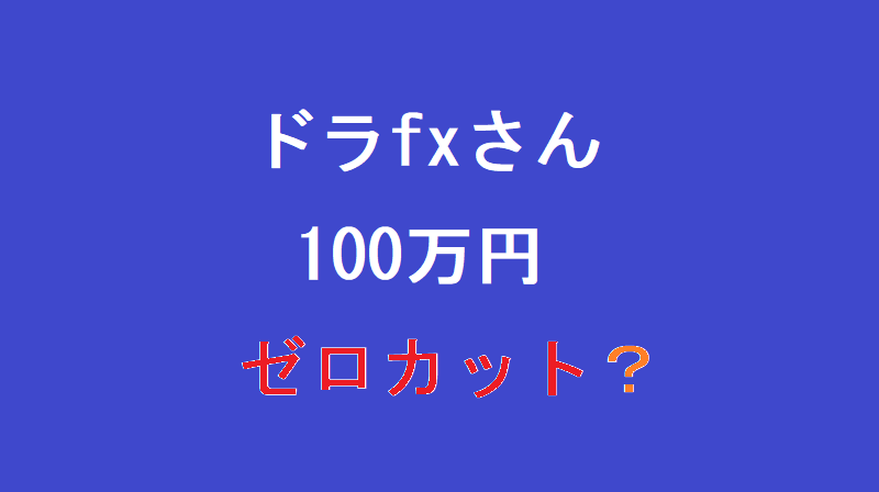 ドラfxさん、FXseason2始まってすぐに100万円ゼロカットされる?